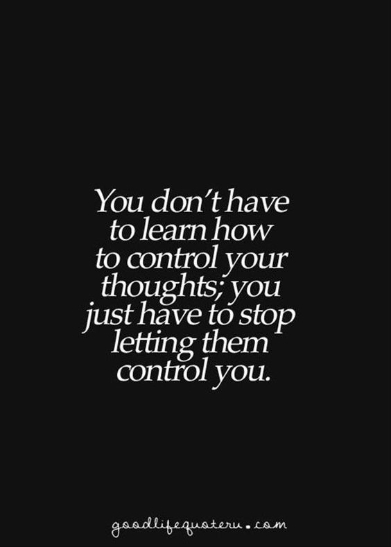 You don't have to learn how to control your thoughts, You just have to stop letting them c ...