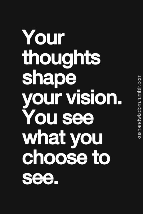 Your thoughts shape your vision. You see what you choose to see.