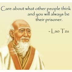 Care about what other people think and you will always be their prisoners