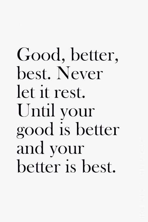 Good, better, best. Never let it rest. Until your good is better and your better is best.