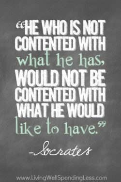 He who is not contented with what he has, would not be contented with what he would like fo have.