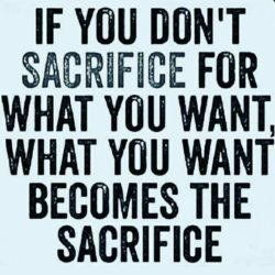 If you don't sacrifice for what you want, what you want becomes the sacrifice