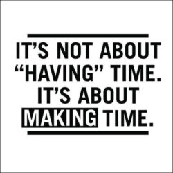 "It's not about ""having"" time. It's about making time."