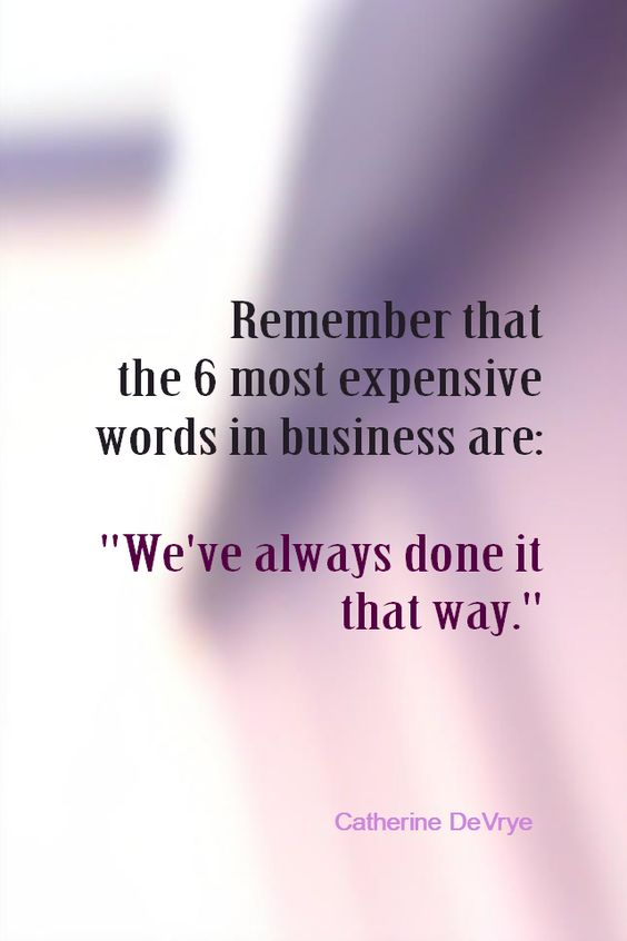 Remember that the 6 most expensive words in business are: We've always done it that way.&# ...