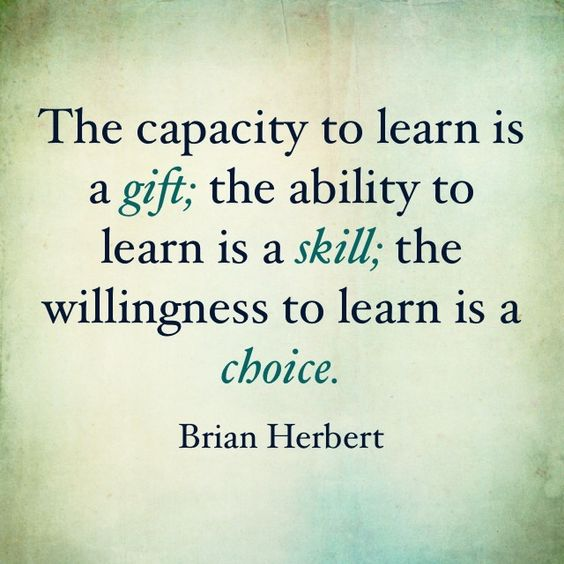 The capacity to learn is a gift; the ability to learn is a skill; the willingness to learn is a  ...