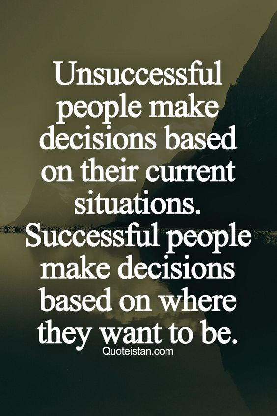 Unsuccessful people make decisions based on their current situations. Successful people make dec ...