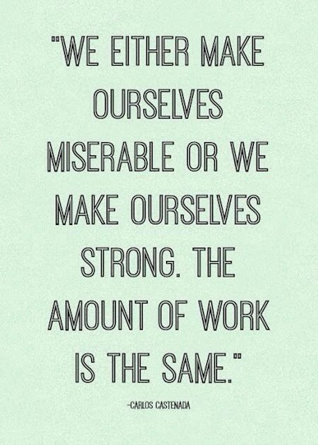We either make ourselves miserable or we make ourselves strong. The amount of work is the same.