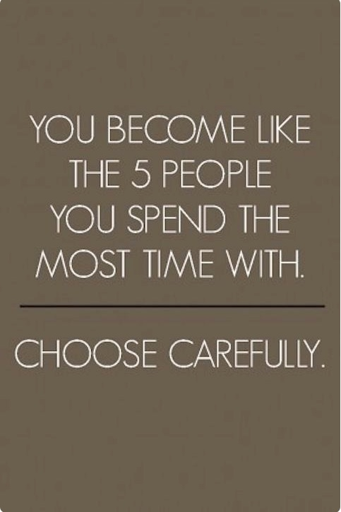 You become like the 5 people you spend the most time with.