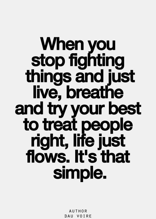 When you stop fighting things and just live, breath and try your best to treat people right, lif ...