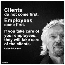 Clients do not come first. Employees come first. If you take care of  your employees, they will  ...