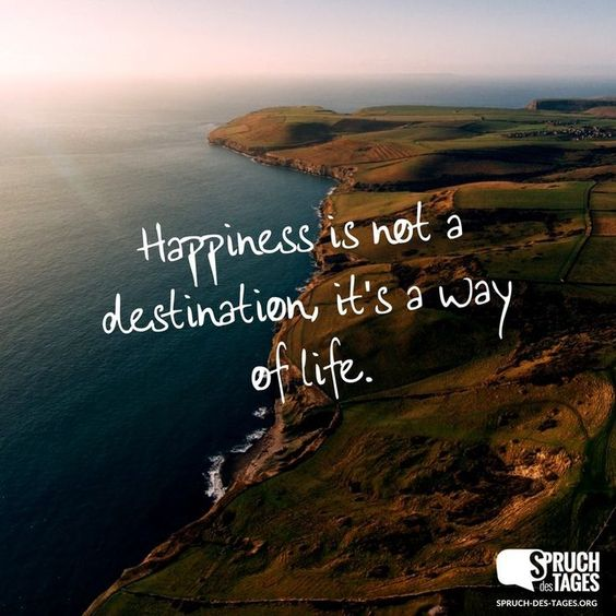 Happiness is not a destination. It's a way of life.