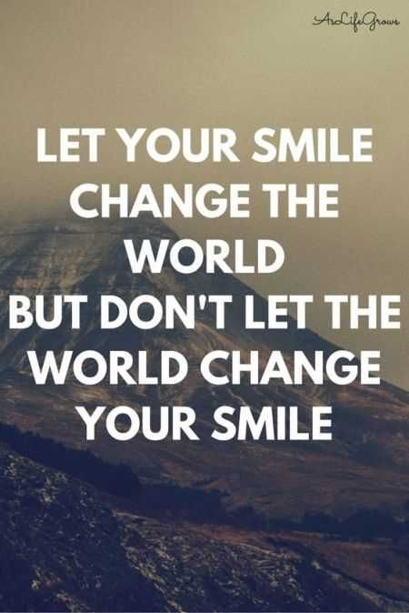Let your smile change the world but don't let the world change your smile.