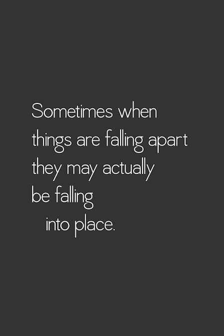 Sometimes when things are falling apart they actually may be falling into place.