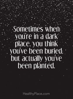 Sometimes when your in a dark place, you think you've been buried. But actually you' ...