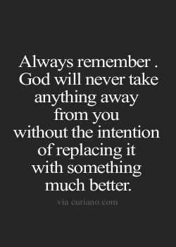 Always remember. God will never take away anything from you without the intention of replacing i ...