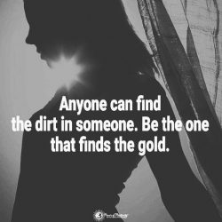 Anyone can find dirt in someone. Be the one that finds the gold.
