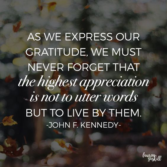 As we express our gratitude, we much never forget that the highest appreciation is not to utter  ...