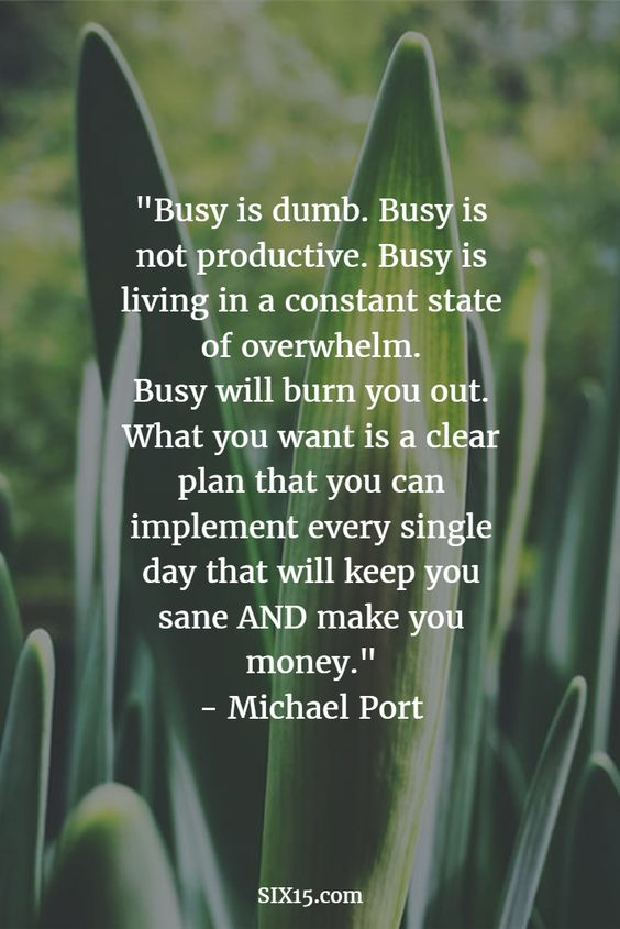 Busy is dumb. Busy is not productive. Busy is living in constant state of overwhelm.