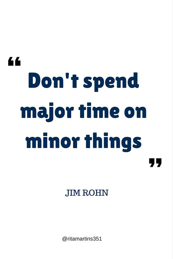 Don't spend major time on minor things.