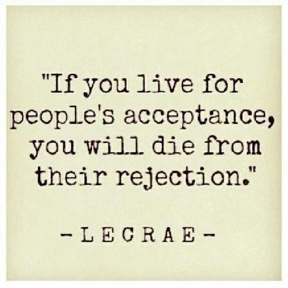 If you live for people's acceptance, you will die from their rejection.
