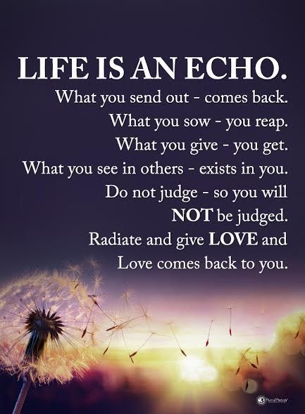 Life Is an echo. What you send out – comes back. What you sow – you reap. What you g ...