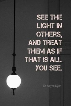 See the light in others and treat them as if that is all you see.