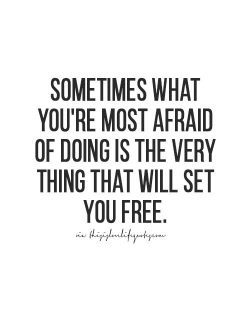 Sometimes what you're most afraid of doing is the very think that will set you free