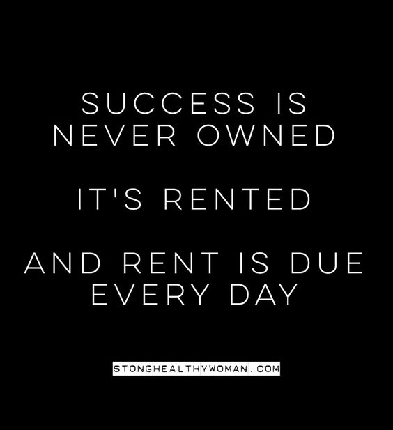 Success is never owned. It's rented and the rent is due everyday.