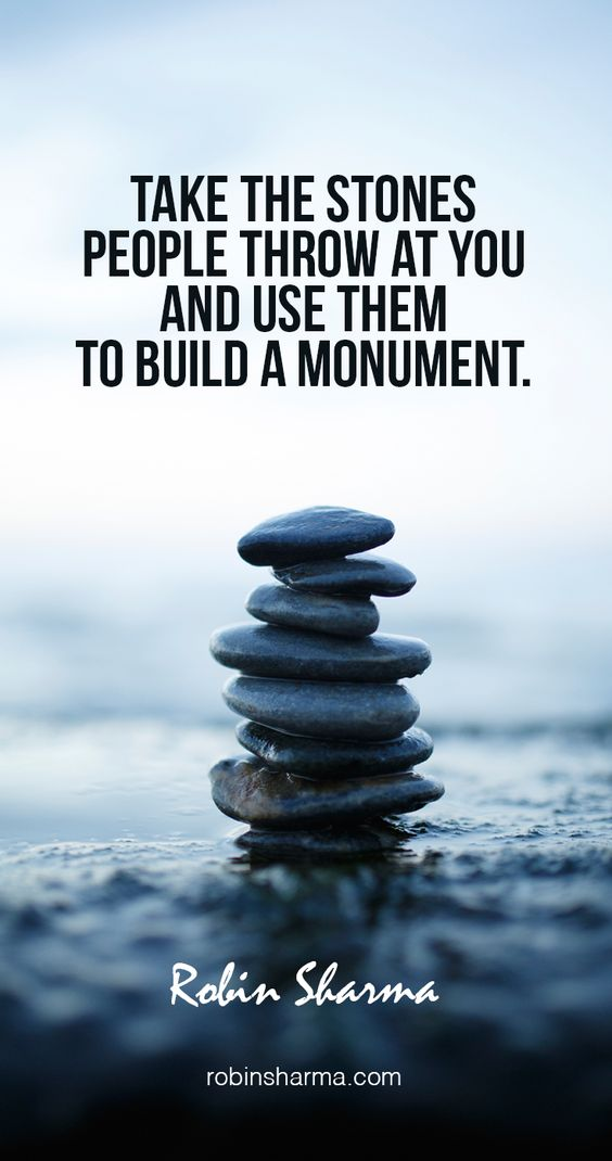 Take the stones people throw at you and use them to build a monument.