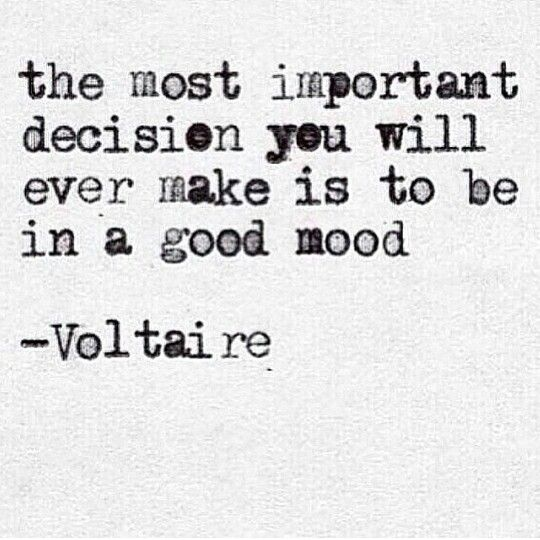 The most important decision you will ever make is to be in a good mood.