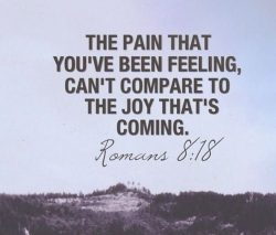 The pain that you've been feeling can't compare to that joy that's coming