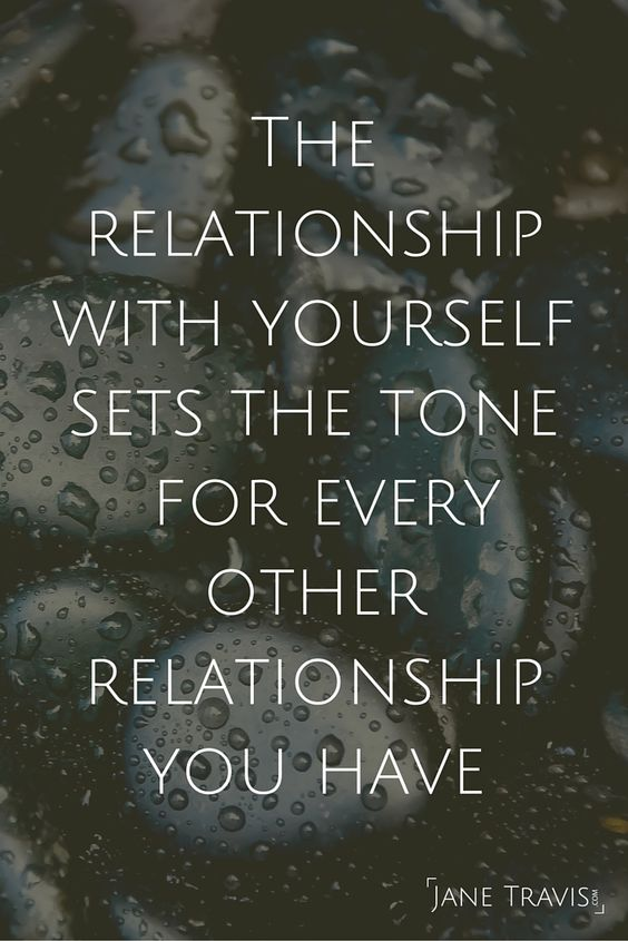 The relationship with yourself sets the tone for every other relationship you have.