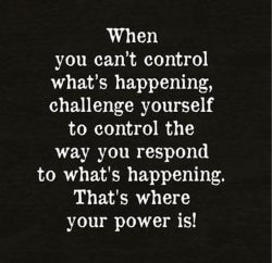 When you can't control what is happening, challenge yourself to control the way you respon ...