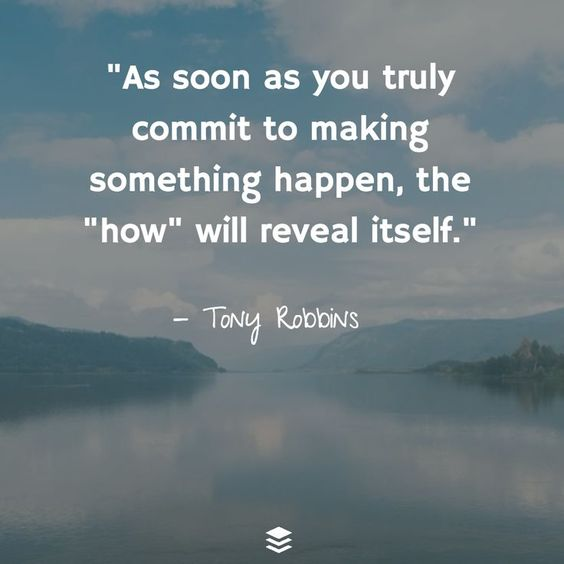 "As soon as you truly commit to making something happen, the ""how"" will reveal itself."