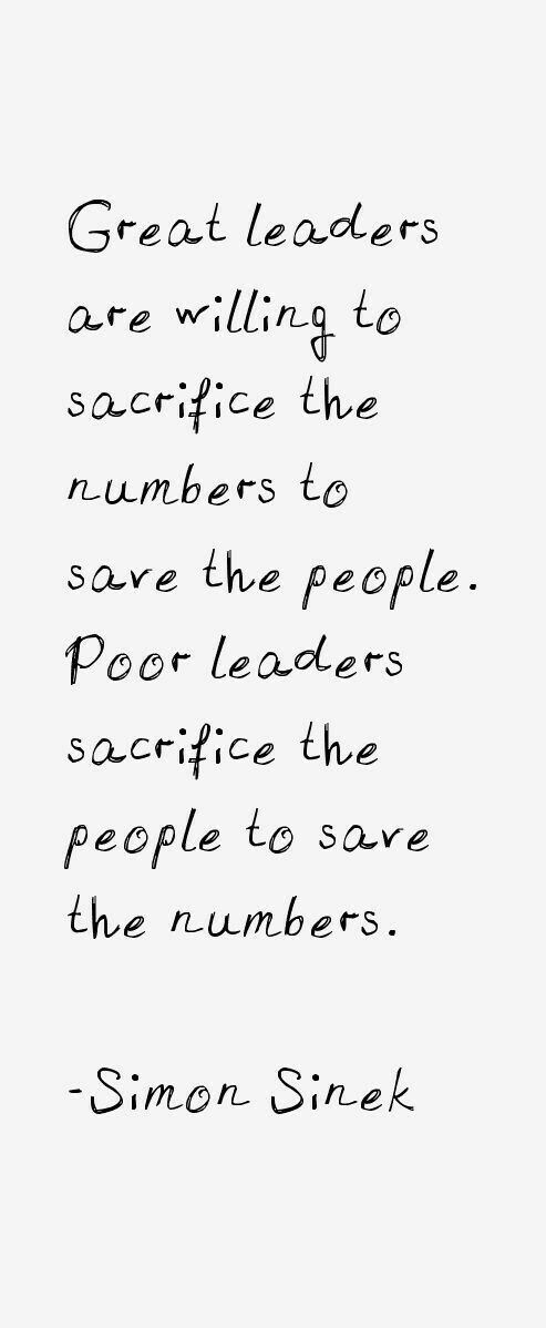 Great leaders are willing to sacrifice the numbers to save the people. Poor leaders sacrifice th ...