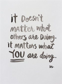 It doesn't matter what others are doing. It matters what you are doing.