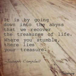 It is by going down to the abyss that we recover the treasures of life. Where you stumble, there ...