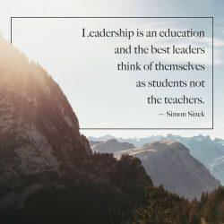 Leadership is an education and the best leaders think of themselves as students not the teachers.