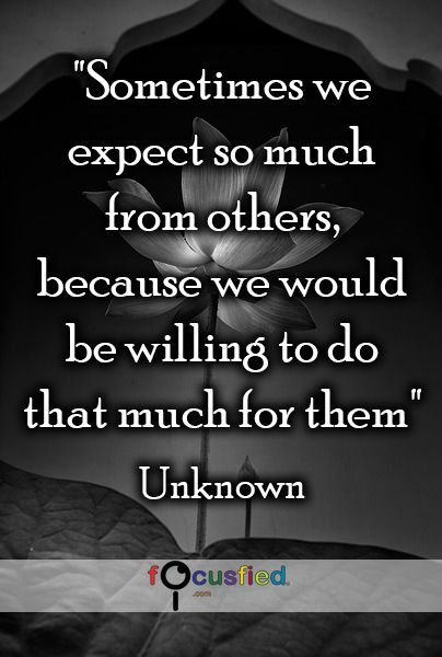 Sometimes we expect so much from others, because we would be willing to do that much for them.