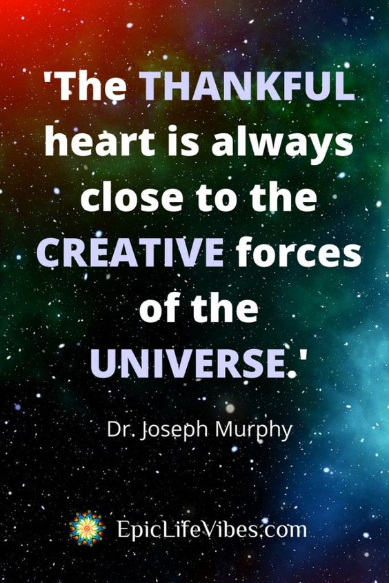 The thankful heart is always close to the creative forces of the universe.