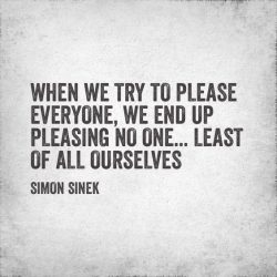 When we try to please everyone. We end up pleasing no one … least of all ourselves