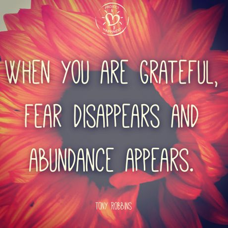When you are grateful, fear disappears and abundance appears.