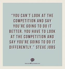 You can't look at the competition and say you're going to do it better. You have to  ...