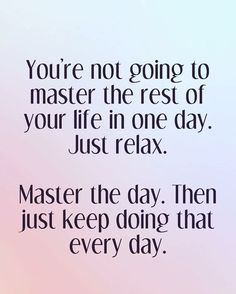 You're not going to master the rest of your life in one day. Just relax. Master the day. T ...