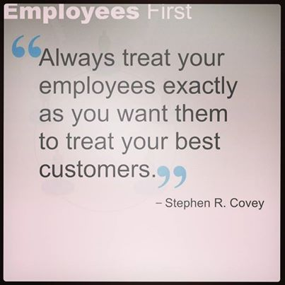 Always treat your employees exactly as you want them to treat your best customers.