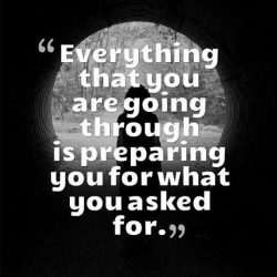 Everything that you are going through is preparing you for what you asked for.
