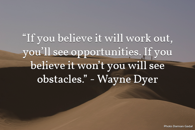 If you believe it will work out, you will see opportunities. If you believe it won't you w ...