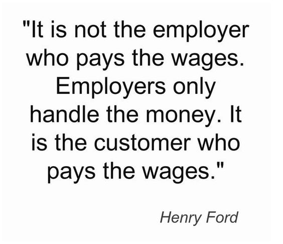It is not the employer who pays the wages. Employers only handle the money. It is the customer w ...