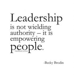 Leadership is not wielding authority -it is empowering people
