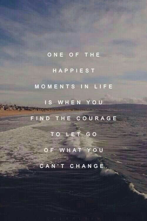 One of the happiest moments in life is when you find the courage to let go of what you can&#8217 ...
